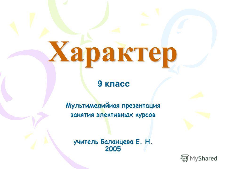 Характер Мультимедийная презентация занятия элективных курсов учитель Баланцева Е. Н. 2005 9 класс
