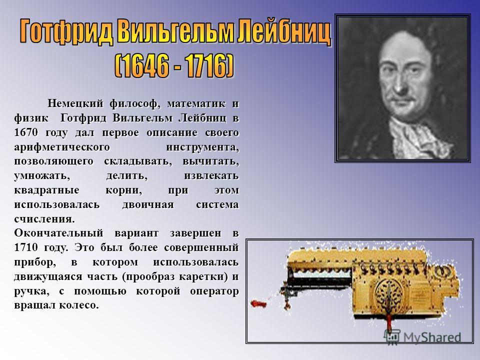 Немецкий философ, математик и физик Готфрид Вильгельм Лейбниц в 1670 году дал первое описание своего арифметического инструмента, позволяющего складывать, вычитать, умножать, делить, извлекать квадратные корни, при этом использовалась двоичная систем