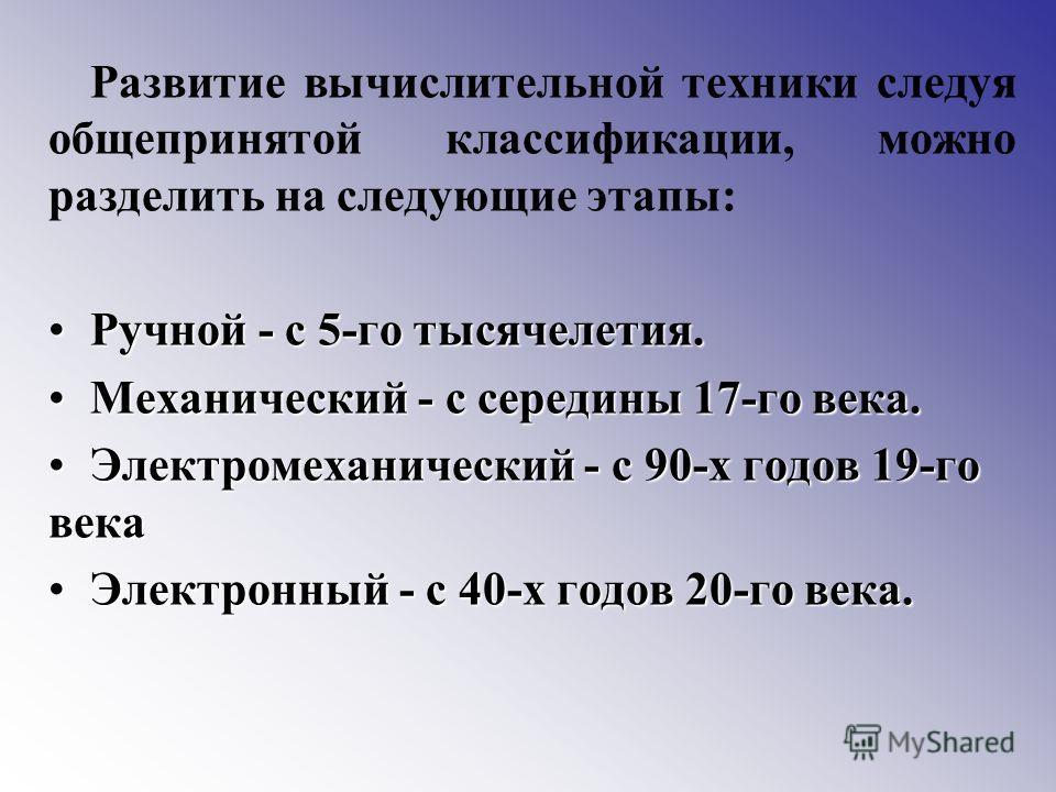 Развитие вычислительной техники следуя общепринятой классификации, можно разделить на следующие этапы: Ручной - с 5-го тысячелетия.Ручной - с 5-го тысячелетия. Механический - с середины 17-го века.Механический - с середины 17-го века. Электромеханиче