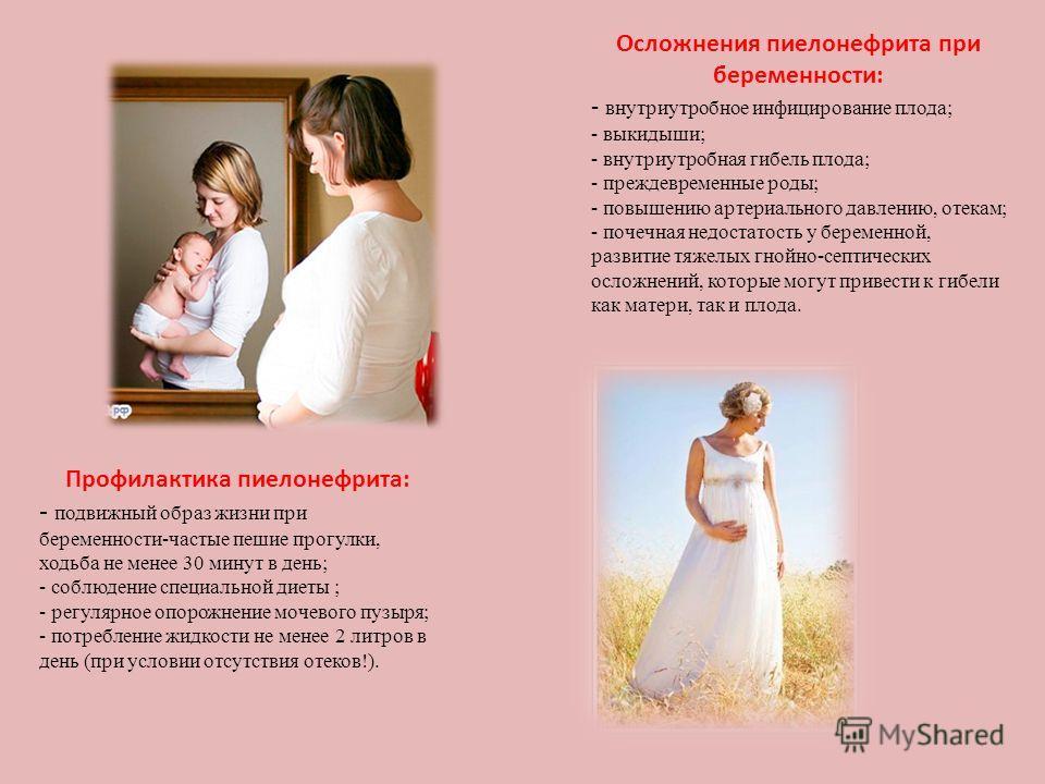 Осложнения пиелонефрита при беременности: - внутриутробное инфицирование плода; - выкидыши; - внутриутробная гибель плода; - преждевременные роды; - повышению артериального давлению, отекам; - почечная недостатость у беременной, развитие тяжелых гной