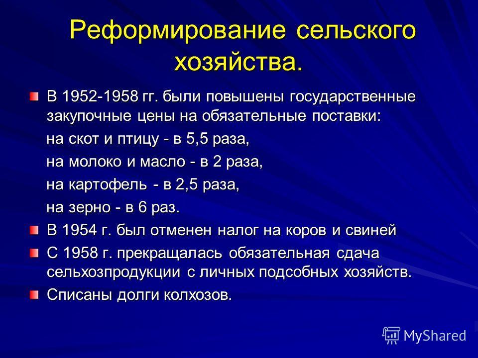 Реформирование сельского хозяйства. Реформирование сельского хозяйства. В 1952-1958 гг. были повышены государственные закупочные цены на обязательные поставки: на скот и птицу - в 5,5 раза, на скот и птицу - в 5,5 раза, на молоко и масло - в 2 раза,