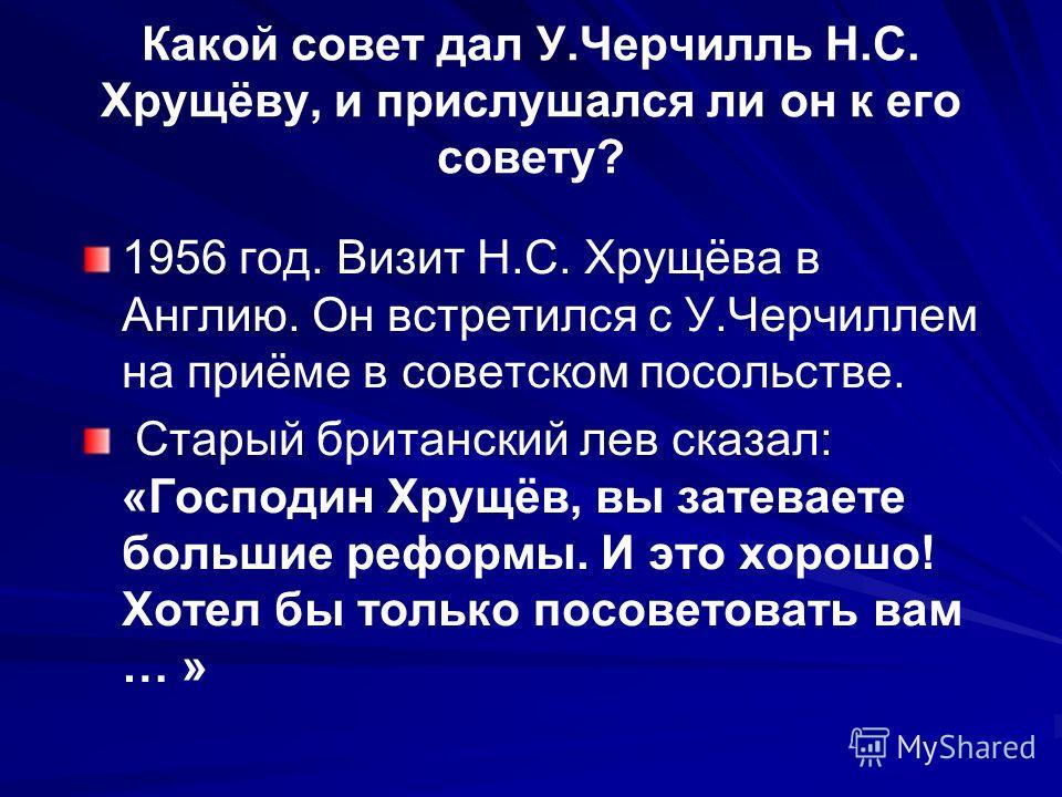 Какой совет дал У.Черчилль Н.С. Хрущёву, и прислушался ли он к его совету? 1956 год. Визит Н.С. Хрущёва в Англию. Он встретился с У.Черчиллем на приёме в советском посольстве. Старый британский лев сказал: «Господин Хрущёв, вы затеваете большие рефор
