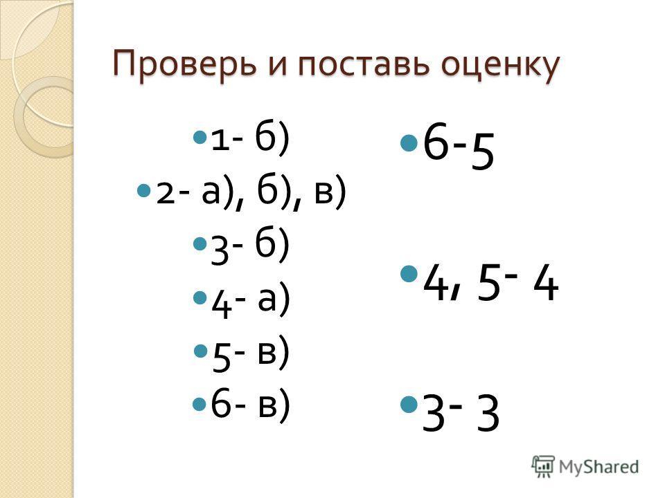 Проверь и поставь оценку 1- б ) 2- а ), б ), в ) 3- б ) 4- а ) 5- в ) 6- в ) 6-5 4, 5- 4 3- 3