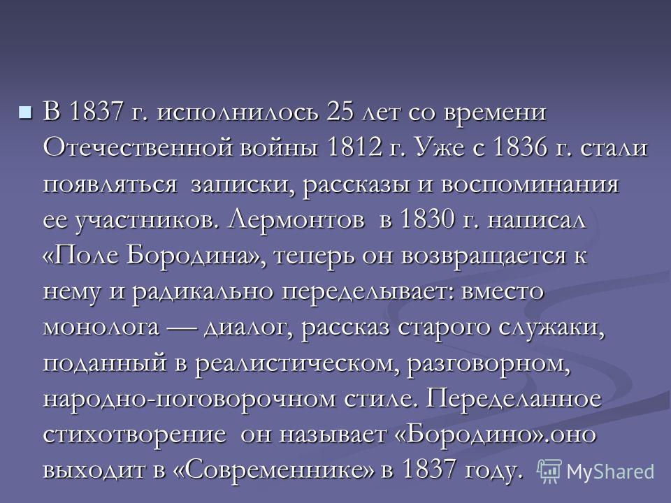 В 1837 г. исполнилось 25 лет со времени Отечественной войны 1812 г. Уже с 1836 г. стали появляться записки, рассказы и воспоминания ее участников. Лермонтов в 1830 г. написал «Поле Бородина», теперь он возвращается к нему и радикально переделывает: в