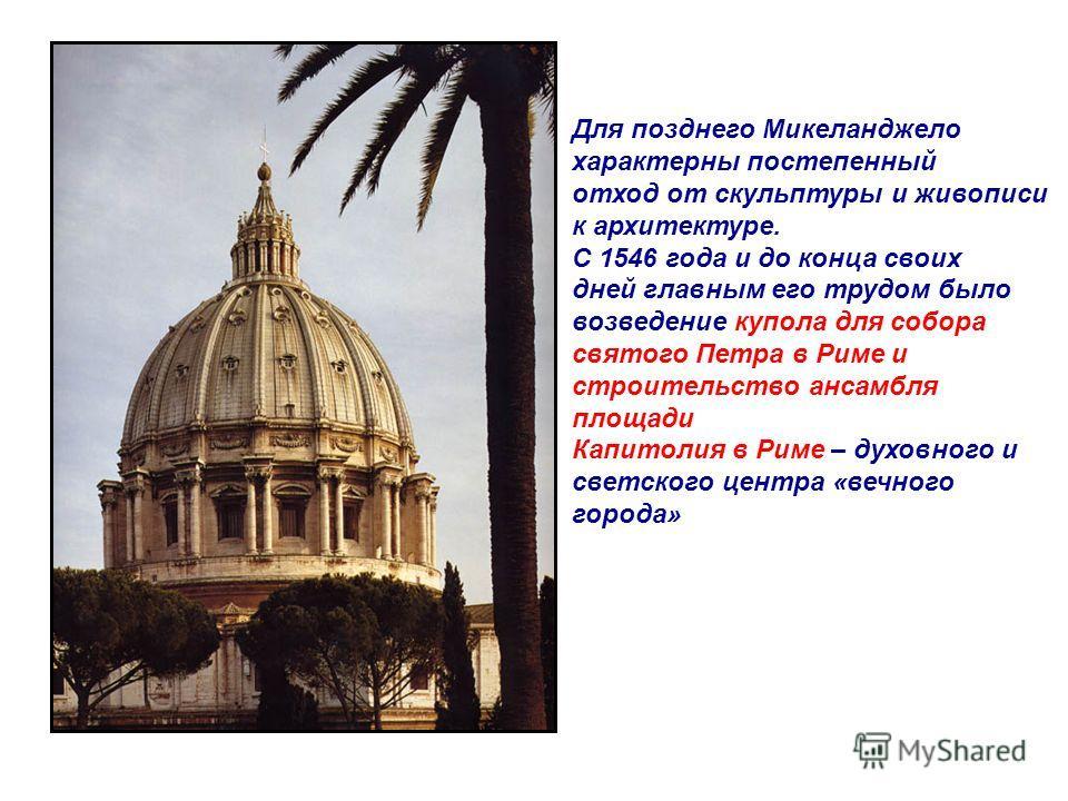Для позднего Микеланджело характерны постепенный отход от скульптуры и живописи к архитектуре. С 1546 года и до конца своих дней главным его трудом было возведение купола для собора святого Петра в Риме и строительство ансамбля площади Капитолия в Ри