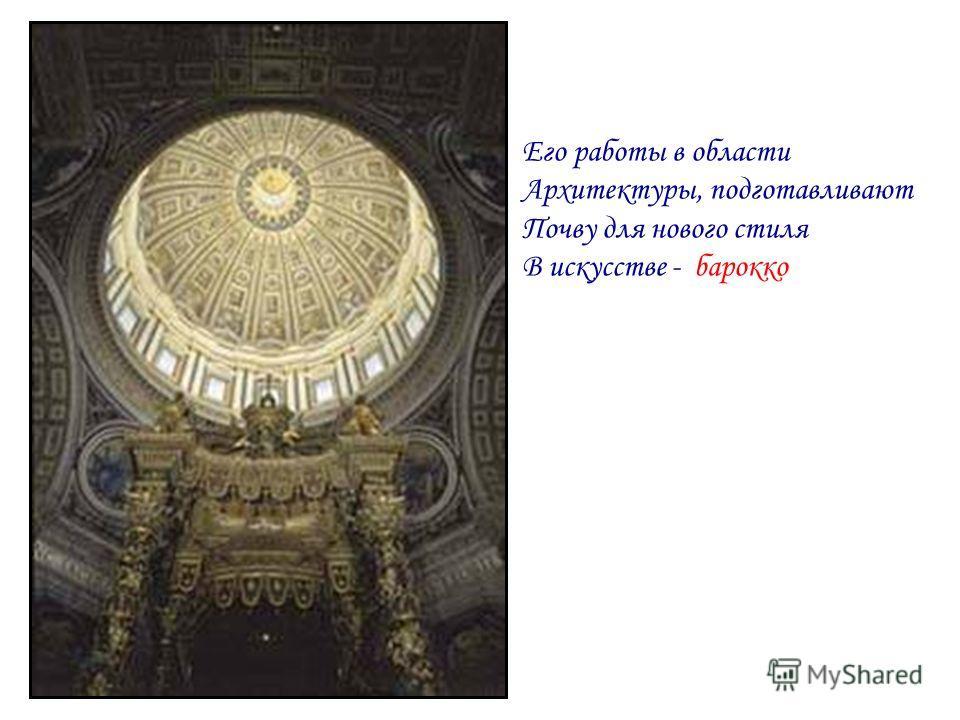 Его работы в области Архитектуры, подготавливают Почву для нового стиля В искусстве - барокко