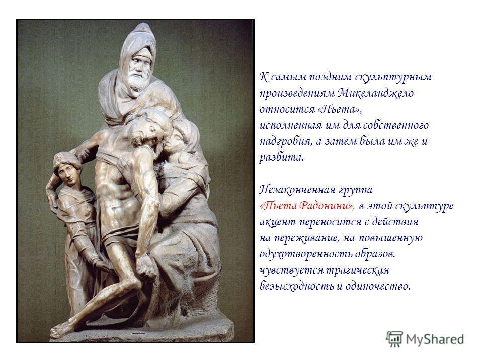 К самым поздним скульптурным произведениям Микеланджело относится «Пьета», исполненная им для собственного надгробия, а затем была им же и разбита. Незаконченная группа «Пьета Радонини», в этой скульптуре акцент переносится с действия на переживание,
