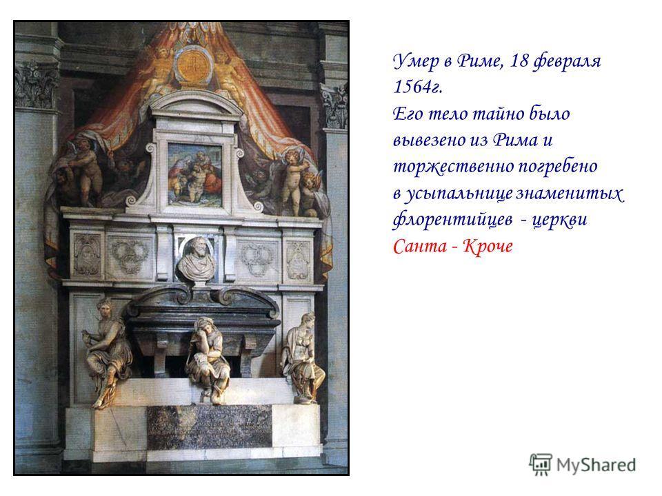 Умер в Риме, 18 февраля 1564г. Его тело тайно было вывезено из Рима и торжественно погребено в усыпальнице знаменитых флорентийцев - церкви Санта - Кроче