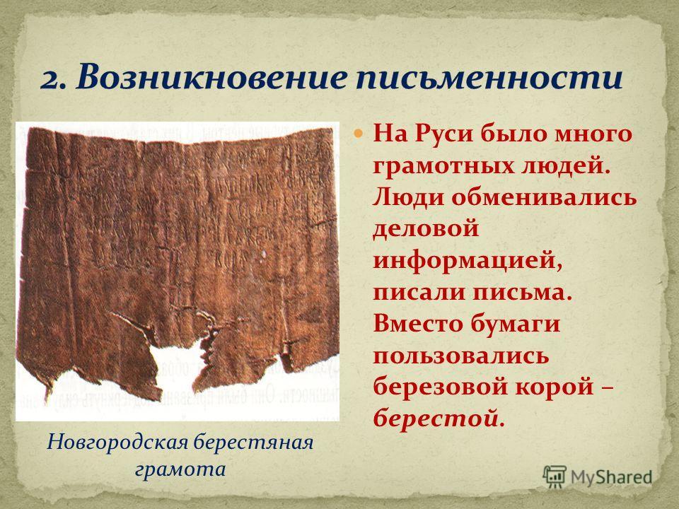 На Руси было много грамотных людей. Люди обменивались деловой информацией, писали письма. Вместо бумаги пользовались березовой корой – берестой. Новгородская берестяная грамота