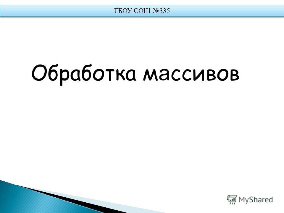 Обработка м а ссивов ГБОУ СОШ 335