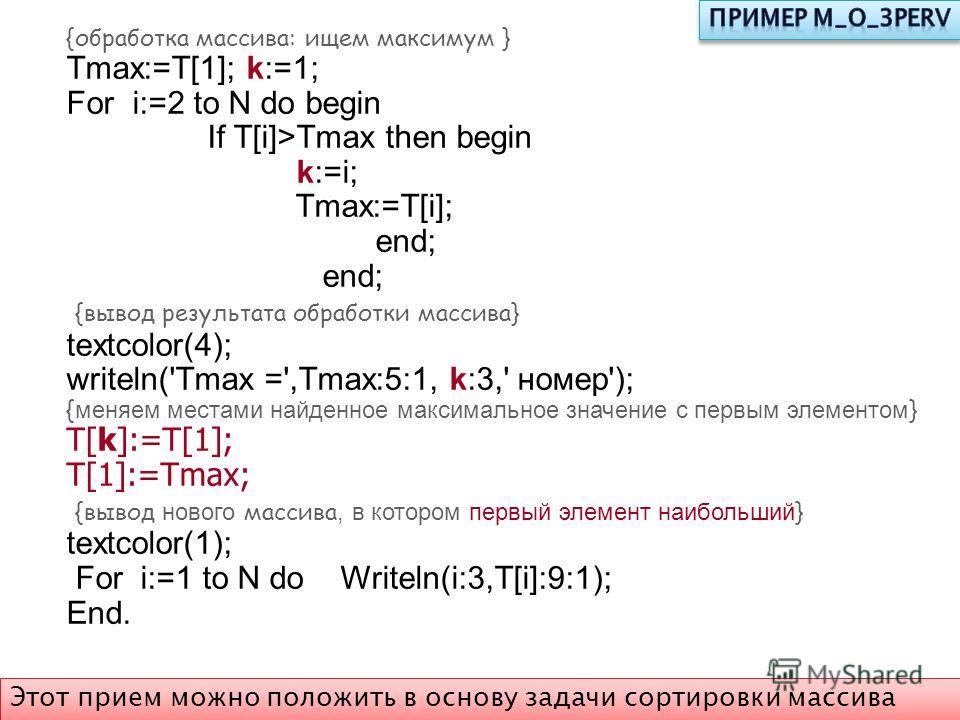 {обработка массива: ищем максимум } Tmax:=T[1]; k:=1; For i:=2 to N do begin If T[i]>Tmax then begin k:=i; Tmax:=T[i]; end; {вывод результата обработки массива} textcolor(4); writeln('Tmax =',Tmax:5:1, k:3,' номер'); { меняем местами найденное максим