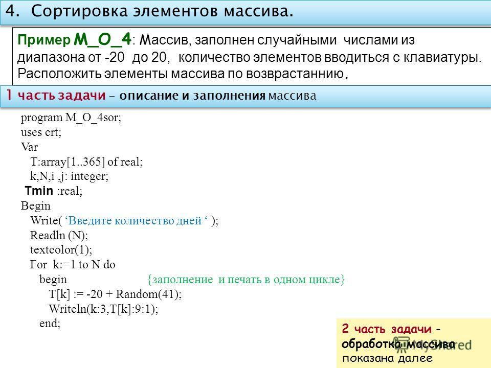 4. Сортировка элементов массива. Пример M_O_4 : М ассив, заполнен случайными числами из диапазона от -20 до 20, количество элементов вводиться с клавиатуры. Расположить элементы массива по возврастаннию. program M_O_4sor; uses crt; Var T:array[1..365