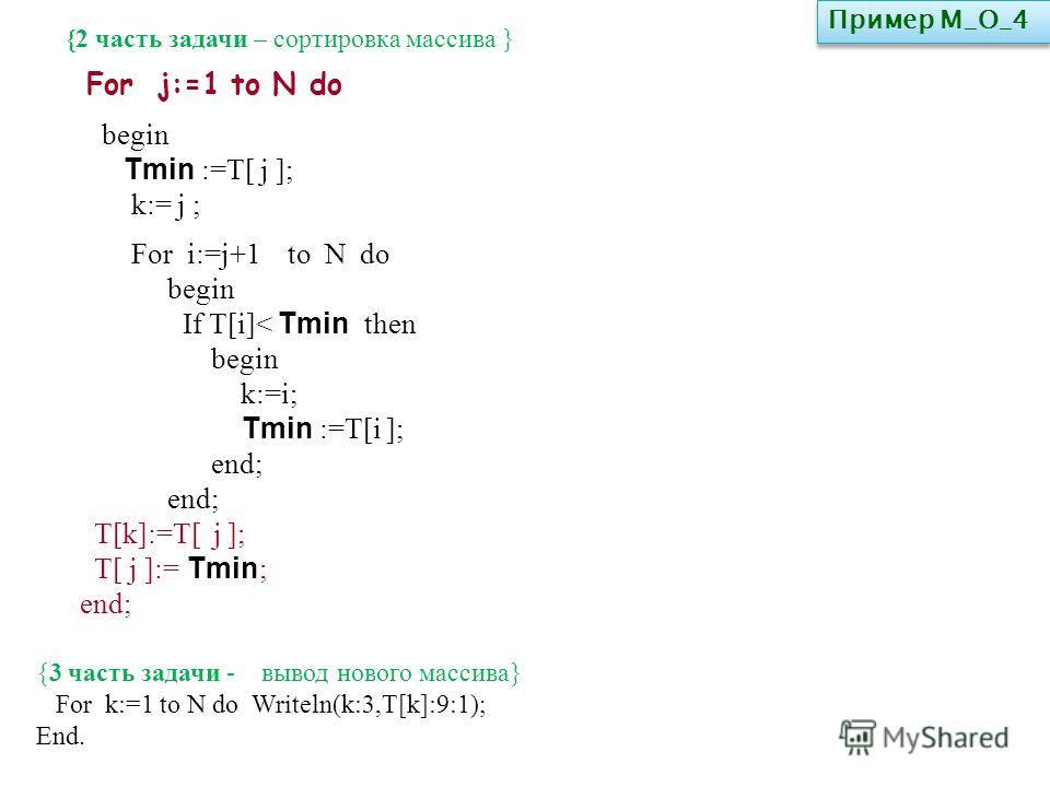 {2 часть задачи – сортировка массива } begin Tmin :=T[ j ]; k:= j ; For i:=j+1 to N do begin If T[i]< Tmin then begin k:=i; Tmin :=T[i ]; end; T[k]:=T[ j ]; T[ j ]:= Tmin ; end; For j:=1 to N do {3 часть задачи - вывод нового массива} For k:=1 to N d