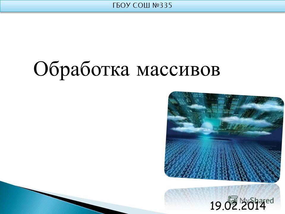 Обработка массивов ГБОУ СОШ 335 19.02.2014