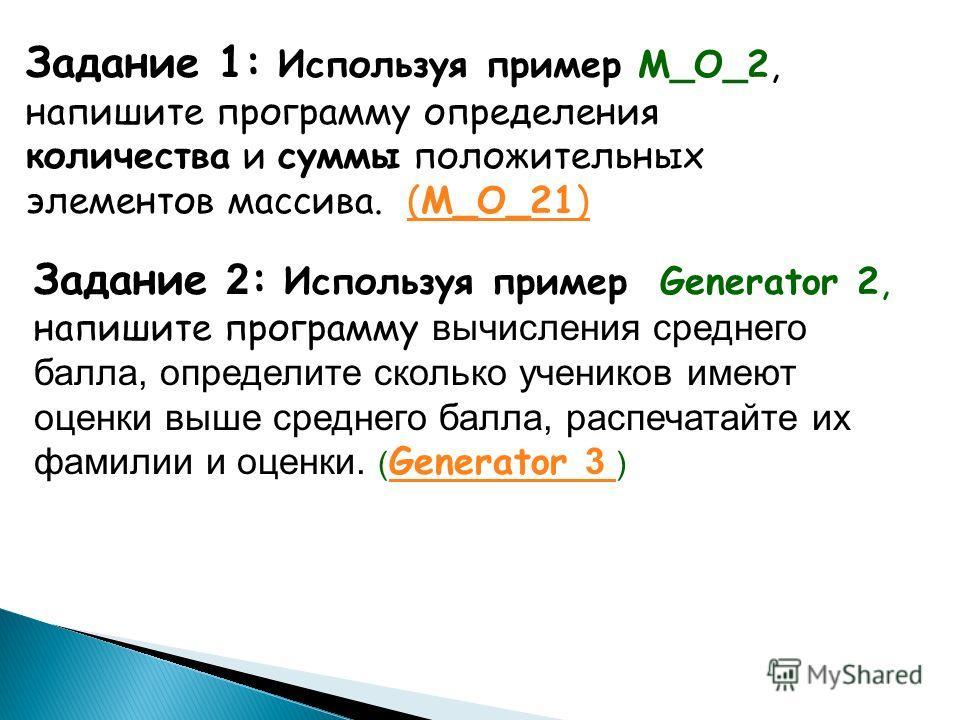 Задание 1: Используя пример M_O_2, напишите программу определения количества и суммы положительных элементов массива. (M_О_21)(M_О_21) Задание 2 : Используя пример Generator 2, напишите программу вычисления среднего балла, определите сколько учеников