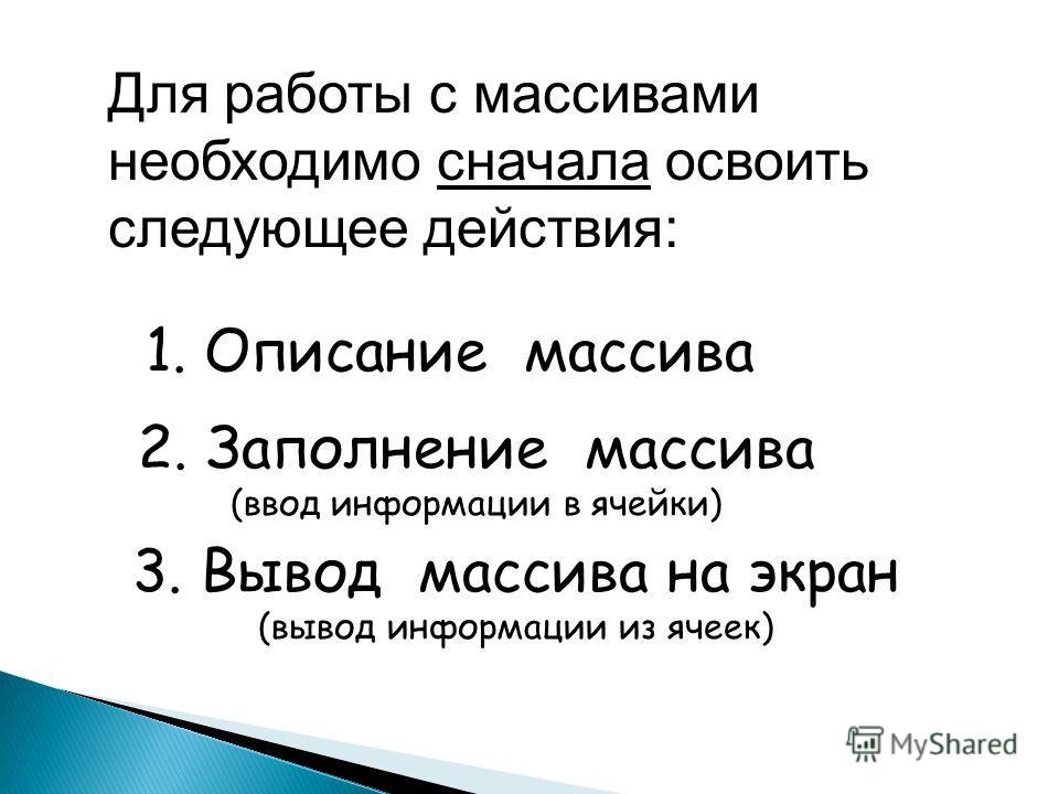 1. Описание массива 2. Заполнение массива (ввод информации в ячейки) 3. Вывод массива на экран (вывод информации из ячеек) Для работы с массивами необходимо сначала освоить следующее действия: