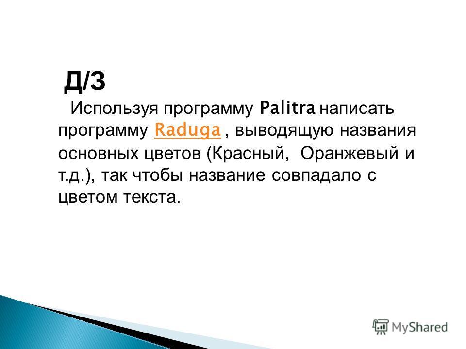 Д/З Используя программу Palitra написать программу Raduga, выводящую названия основных цветов (Красный, Оранжевый и т.д.), так чтобы название совпадало с цветом текста. Raduga