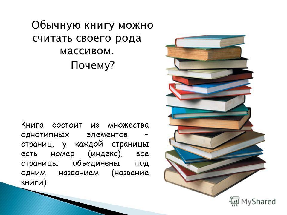Обычную книгу можно считать своего рода массивом. Почему? Книга состоит из множества однотипных элементов – страниц, у каждой страницы есть номер (индекс), все страницы объединены под одним названием (название книги)