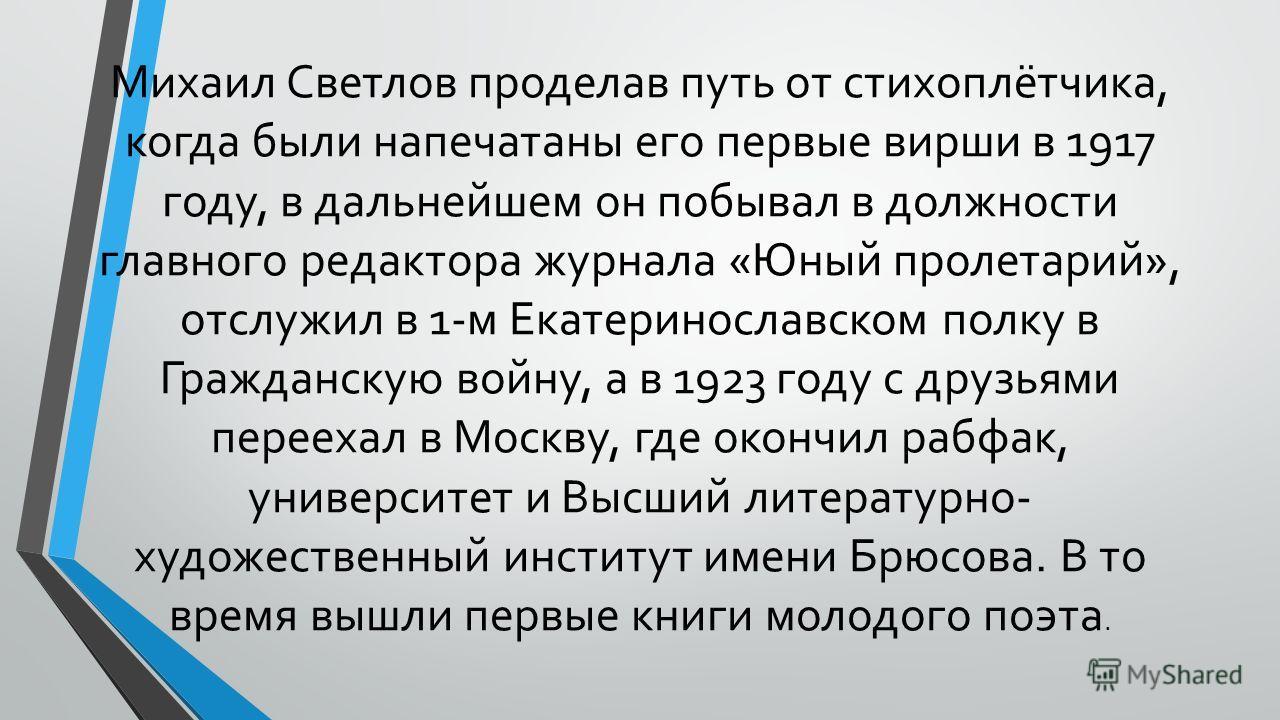 Михаил Светлов проделав путь от стихоплётчика, когда были напечатаны его первые вирши в 1917 году, в дальнейшем он побывал в должности главного редактора журнала «Юный пролетарий», отслужил в 1-м Екатеринославском полку в Гражданскую войну, а в 1923