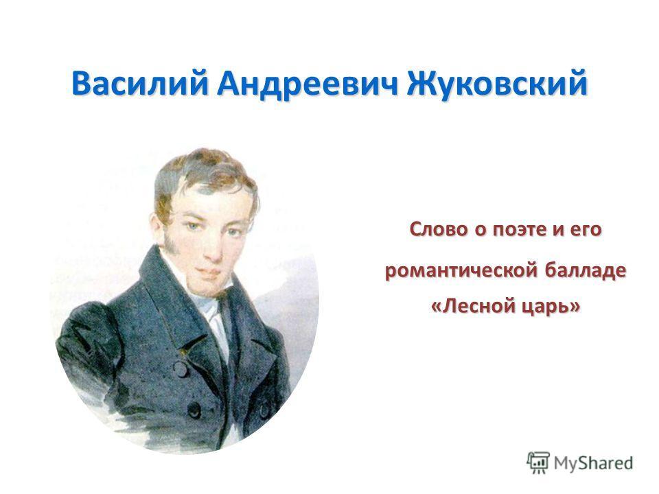 Василий Андреевич Жуковский Слово о поэте и его романтической балладе «Лесной царь»