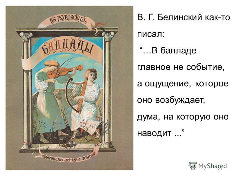 23 В. Г. Белинский как-то писал: …В балладе главное не событие, а ощущение, которое оно возбуждает, дума, на которую оно наводит...