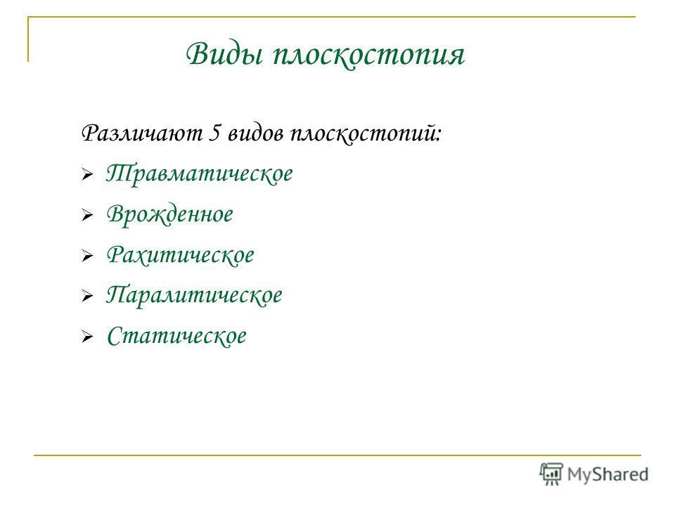 Различают 5 видов плоскостопий: Травматическое Врожденное Рахитическое Паралитическое Статическое Виды плоскостопия