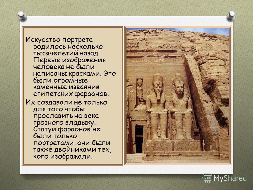 Искусство портрета родилось несколько тысячелетий назад. Первые изображения человека не были написаны красками. Это были огромные каменные изваяния египетских фараонов. Их создавали не только для того чтобы прославить на века грозного владыку. Статуи