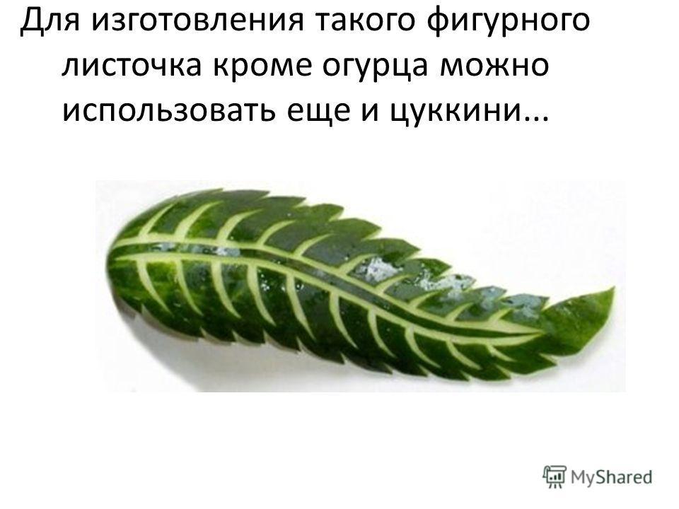 Для изготовления такого фигурного листочка кроме огурца можно использовать еще и цуккини...