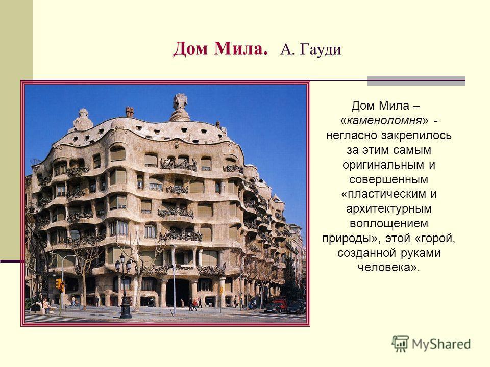 Дом Мила. А. Гауди Дом Мила – «каменоломня» - негласно закрепилось за этим самым оригинальным и совершенным «пластическим и архитектурным воплощением природы», этой «горой, созданной руками человека».