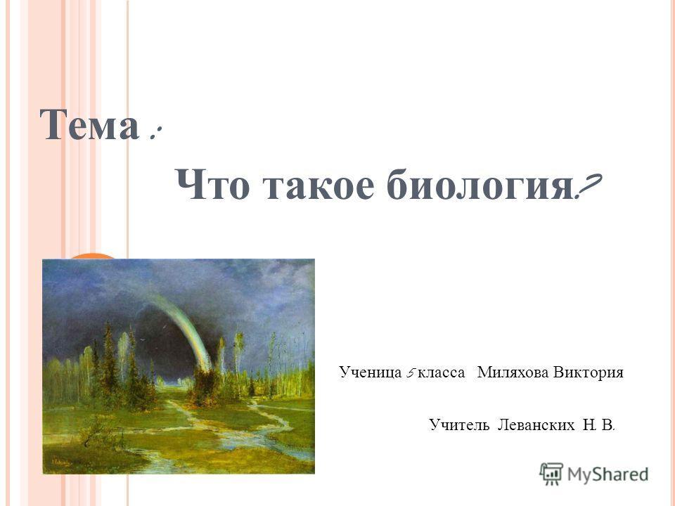 Тема : Что такое биология ? Ученица 5 класса Миляхова Виктория Учитель Леванских Н. В.