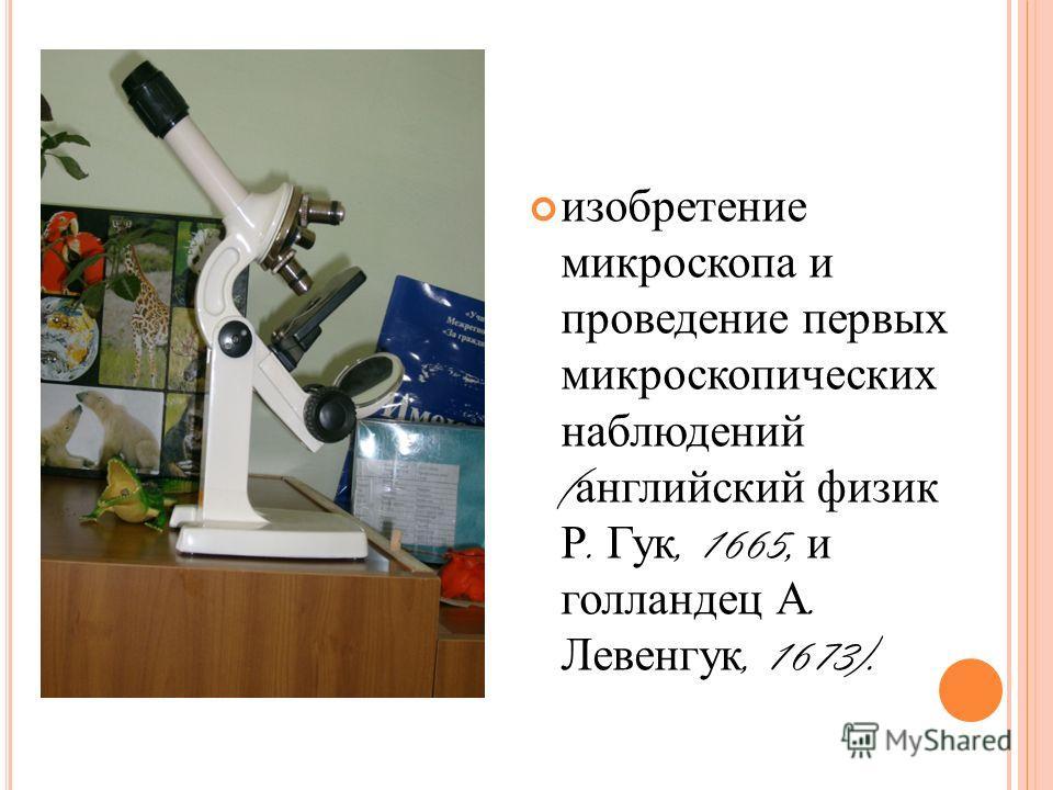изобретение микроскопа и проведение первых микроскопических наблюдений ( английский физик Р. Гук, 1665, и голландец А. Левенгук, 1673).