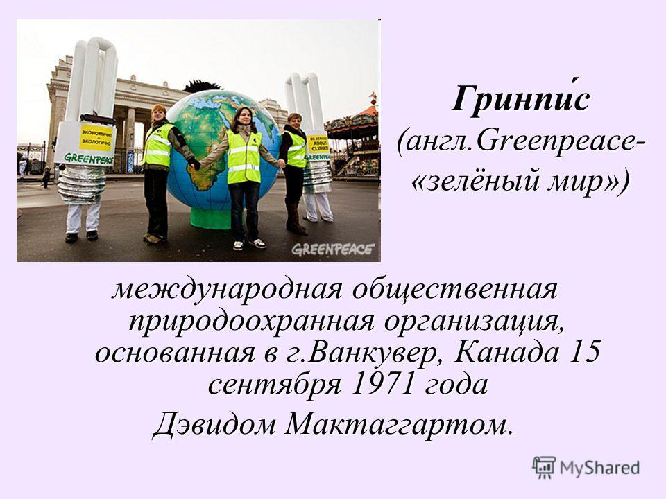 Гринпи́с (англ.Greenpeace- «зелёный мир») международная общественная природоохранная организация, основанная в г.Ванкувер, Канада 15 сентября 1971 года Дэвидом Мактаггартом.