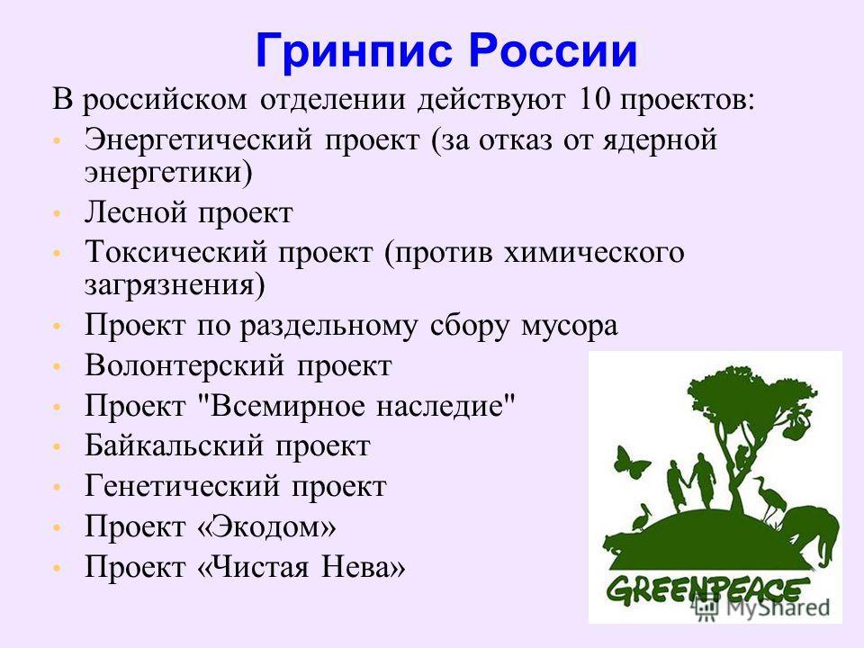 Гринпис России В российском отделении действуют 10 проектов: Энергетический проект (за отказ от ядерной энергетики) Лесной проект Токсический проект (против химического загрязнения) Проект по раздельному сбору мусора Волонтерский проект Проект