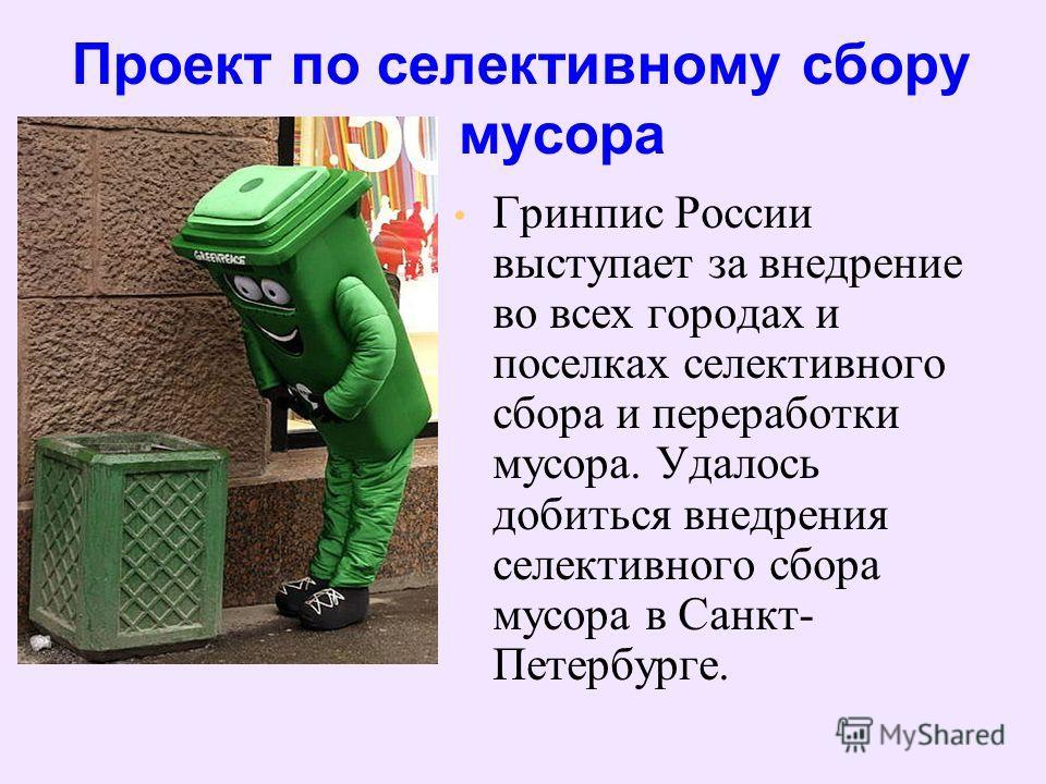 Гринпис России выступает за внедрение во всех городах и поселках селективного сбора и переработки мусора. Удалось добиться внедрения селективного сбора мусора в Санкт- Петербурге. Проект по селективному сбору мусора