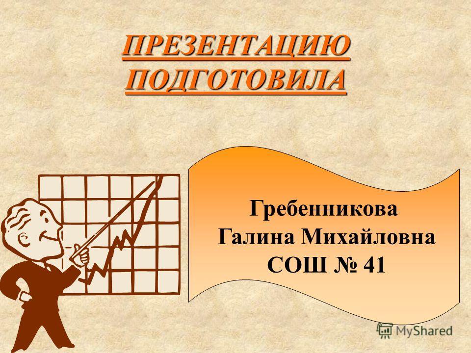 ПРЕЗЕНТАЦИЮ ПОДГОТОВИЛА Гребенникова Галина Михайловна СОШ 41