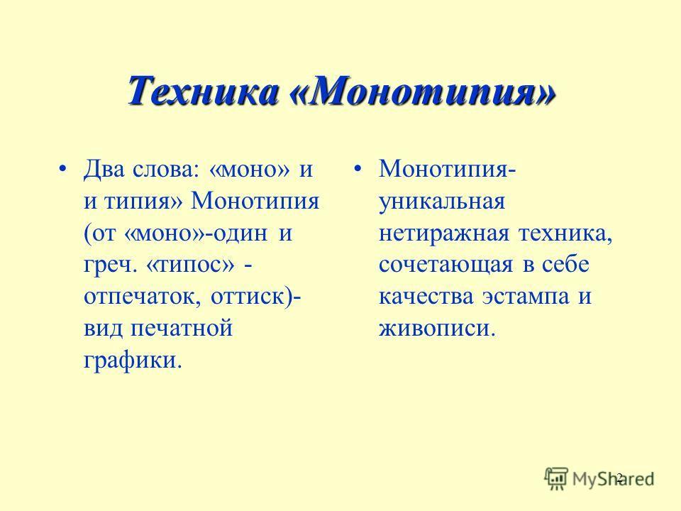 2 Техника «Монотипия» Два слова: «моно» и и типия» Монотипия (от «моно»-один и греч. «типос» - отпечаток, оттиск)- вид печатной графики. Монотипия- уникальная нетиражная техника, сочетающая в себе качества эстампа и живописи.