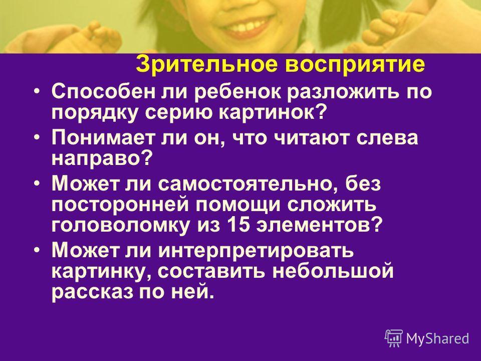 Зрительное восприятие Способен ли ребенок разложить по порядку серию картинок? Понимает ли он, что читают слева направо? Может ли самостоятельно, без посторонней помощи сложить головоломку из 15 элементов? Может ли интерпретировать картинку, составит