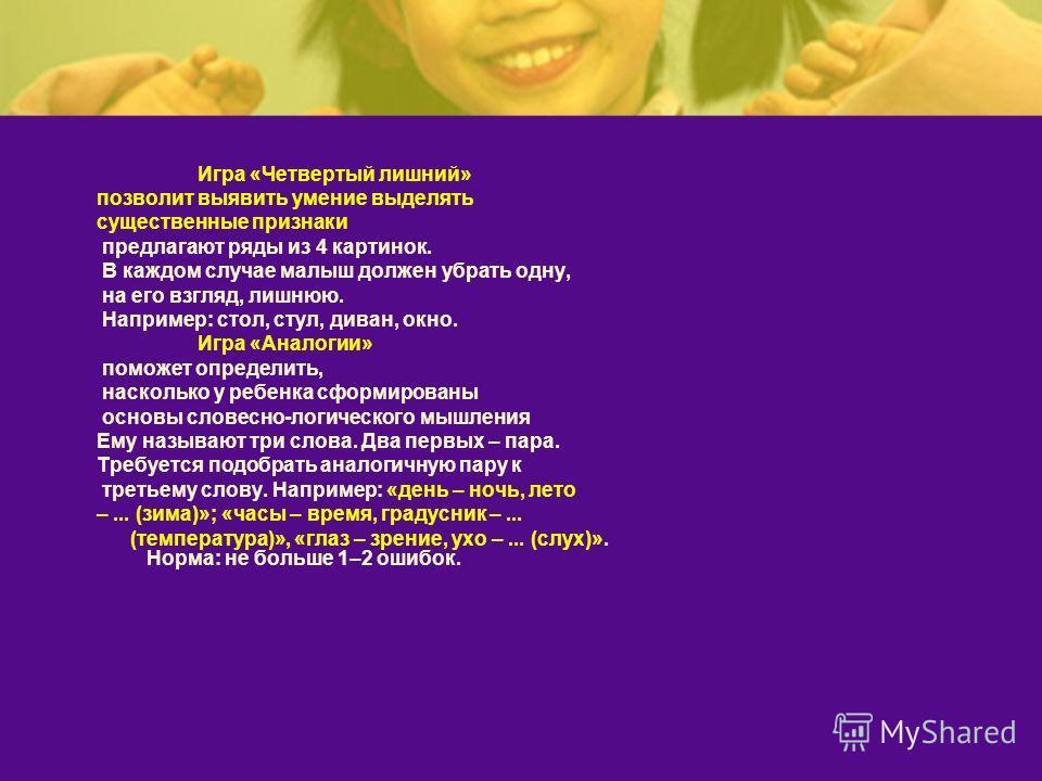 Игра «Четвертый лишний» позволит выявить умение выделять существенные признаки предлагают ряды из 4 картинок. В каждом случае малыш должен убрать одну, на его взгляд, лишнюю. Например: стол, стул, диван, окно. Игра «Аналогии» поможет определить, наск