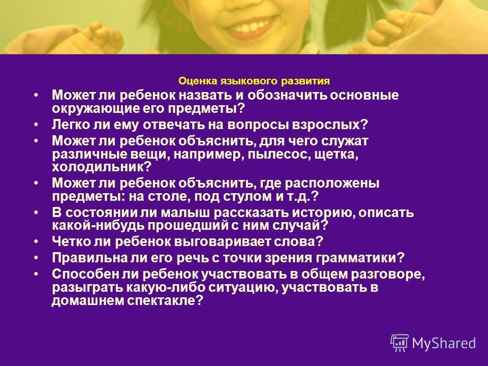 Оценка языкового развития Может ли ребенок назвать и обозначить основные окружающие его предметы? Легко ли ему отвечать на вопросы взрослых? Может ли ребенок объяснить, для чего служат различные вещи, например, пылесос, щетка, холодильник? Может ли р