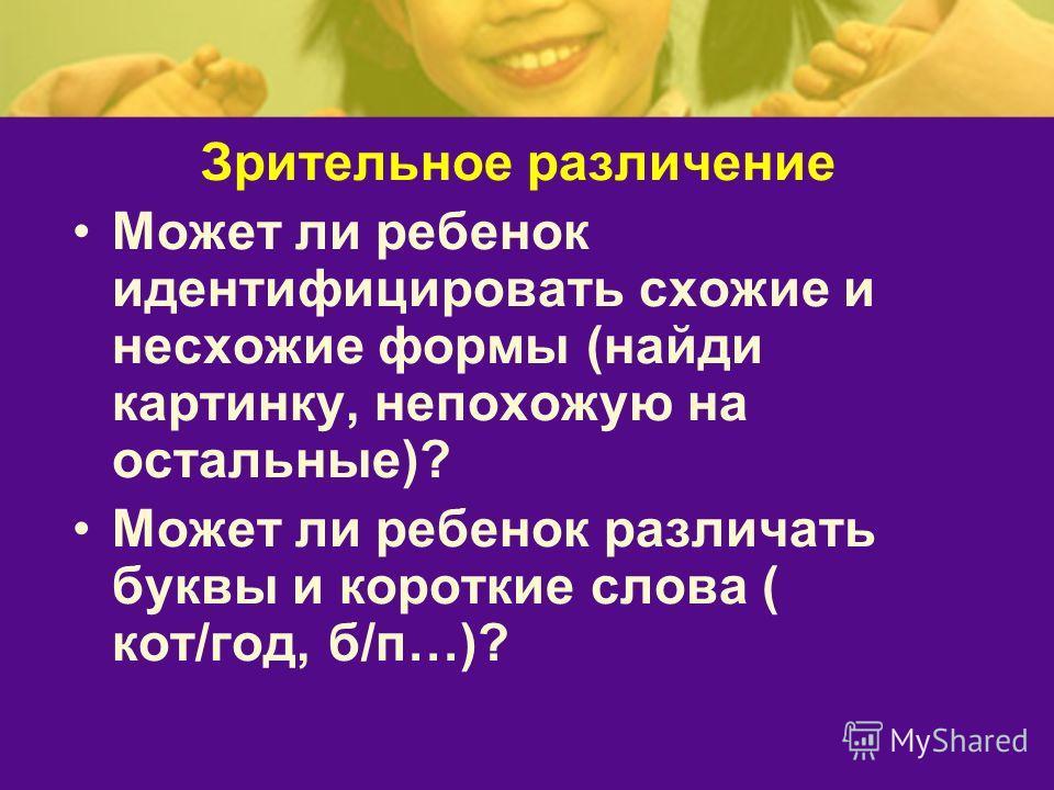 Зрительное различение Может ли ребенок идентифицировать схожие и несхожие формы (найди картинку, непохожую на остальные)? Может ли ребенок различать буквы и короткие слова ( кот/год, б/п…)?