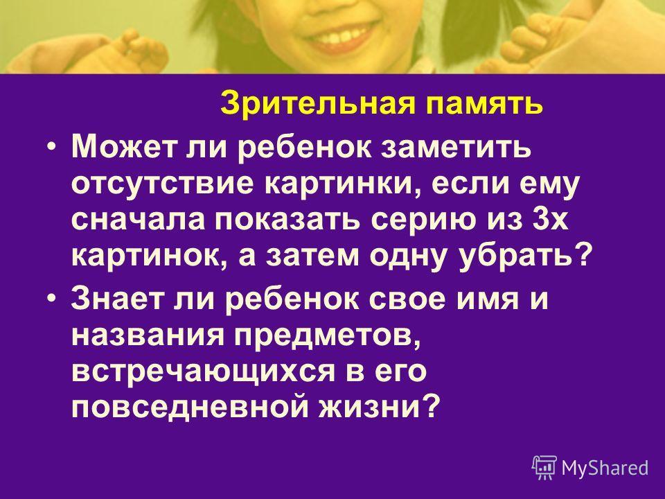 Зрительная память Может ли ребенок заметить отсутствие картинки, если ему сначала показать серию из 3х картинок, а затем одну убрать? Знает ли ребенок свое имя и названия предметов, встречающихся в его повседневной жизни?