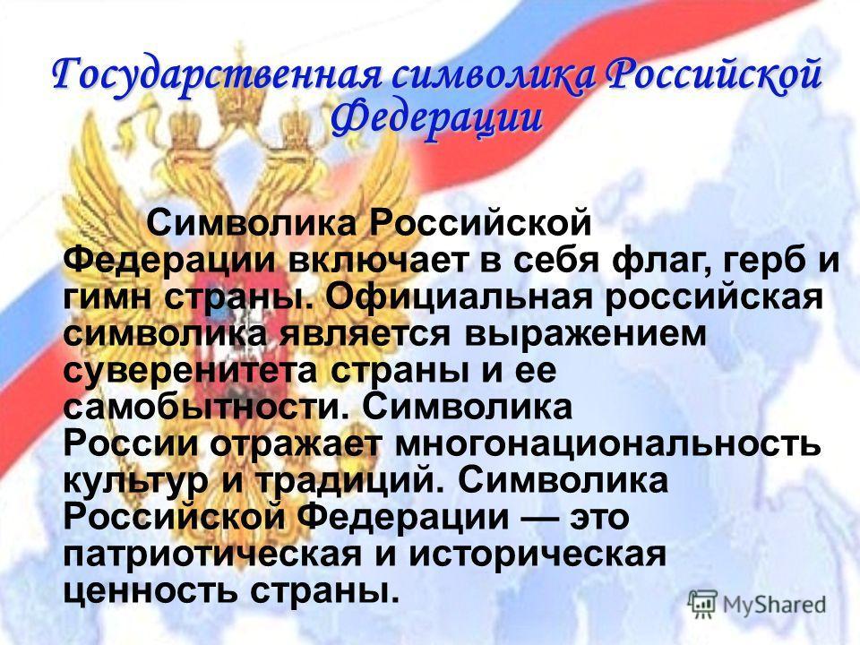 Государственная символика Российской Федерации Символика Российской Федерации включает в себя флаг, герб и гимн страны. Официальная российская символика является выражением суверенитета страны и ее самобытности. Символика России отражает многонациона