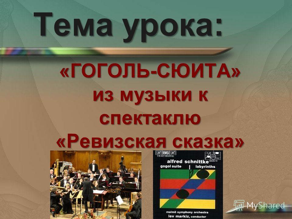 Тема урока: «ГОГОЛЬ-СЮИТА» из музыки к спектаклю «Ревизская сказка»