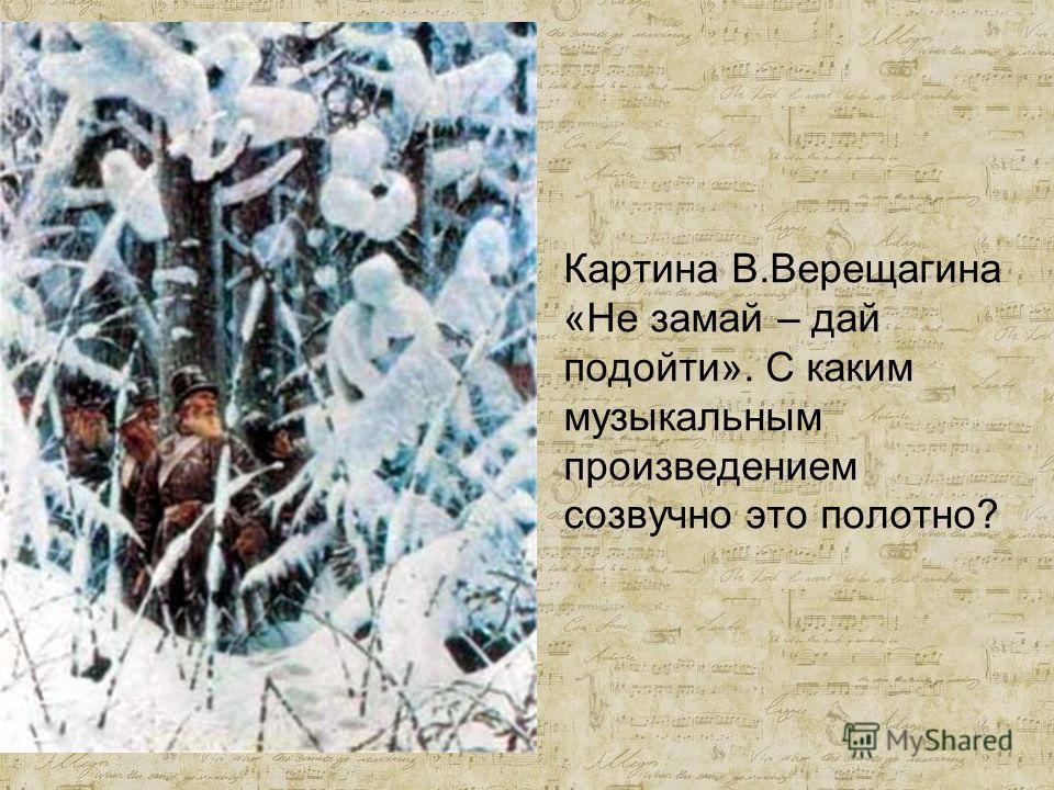 Картина В.Верещагина «Не замай – дай подойти». С каким музыкальным произведением созвучно это полотно?