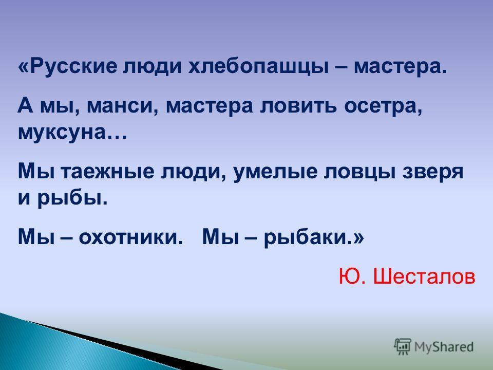 «Русские люди хлебопашцы – мастера. А мы, манси, мастера ловить осетра, муксуна… Мы таежные люди, умелые ловцы зверя и рыбы. Мы – охотники. Мы – рыбаки.» Ю. Шесталов