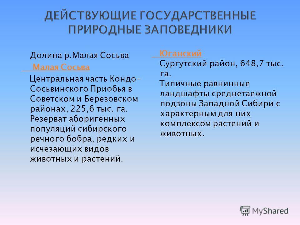 Долина р.Малая Сосьва Малая Сосьва Центральная часть Кондо- Сосьвинского Приобья в Советском и Березовском районах, 225,6 тыс. га. Резерват аборигенных популяций сибирского речного бобра, редких и исчезающих видов животных и растений. Юганский Сургут