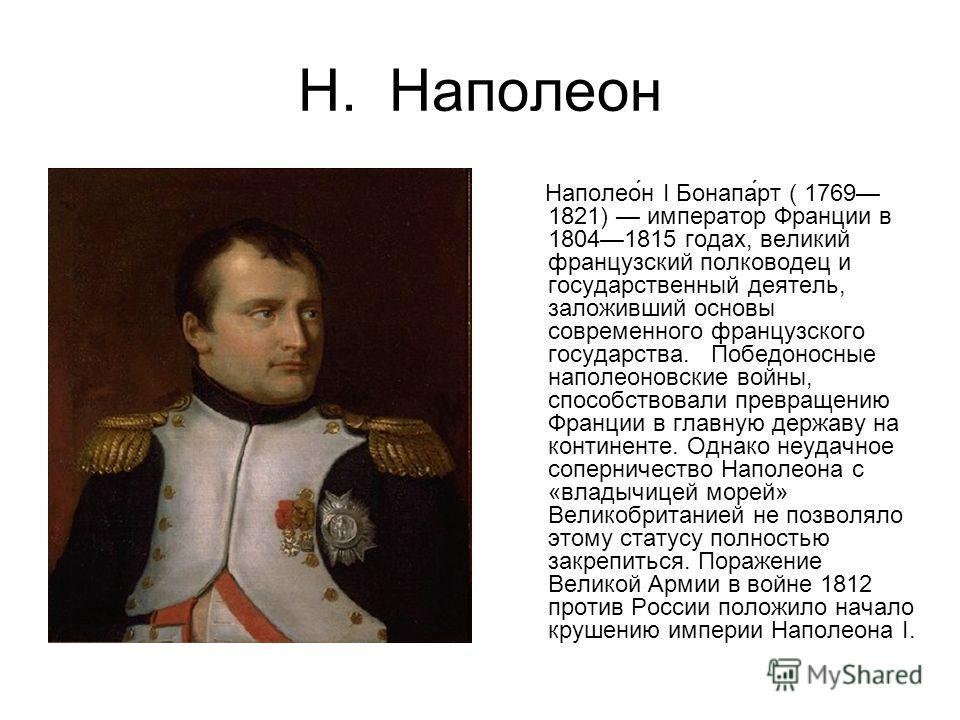 Н. Наполеон Наполео́н I Бонапа́рт ( 1769 1821) император Франции в 18041815 годах, великий французский полководец и государственный деятель, заложивший основы современного французского государства. Победоносные наполеоновские войны, способствовали пр