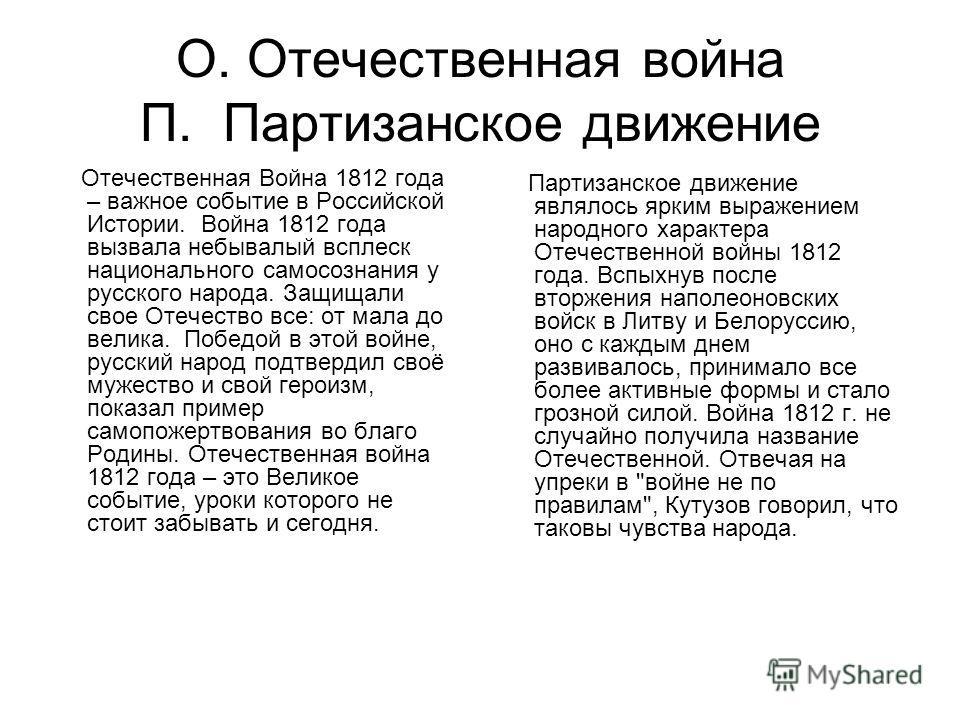 О. Отечественная война П. Партизанское движение Отечественная Война 1812 года – важное событие в Российской Истории. Война 1812 года вызвала небывалый всплеск национального самосознания у русского народа. Защищали свое Отечество все: от мала до велик