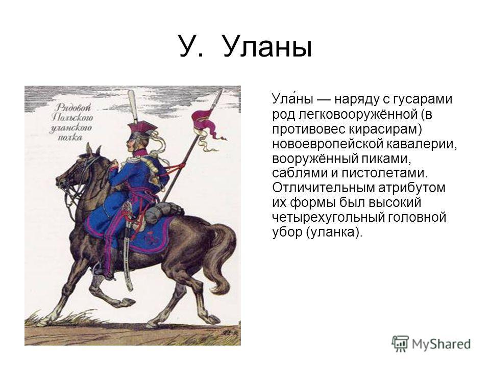У. Уланы Ула́ны наряду с гусарами род легковооружённой (в противовес кирасирам) новоевропейской кавалерии, вооружённый пиками, саблями и пистолетами. Отличительным атрибутом их формы был высокий четырехугольный головной убор (уланка).