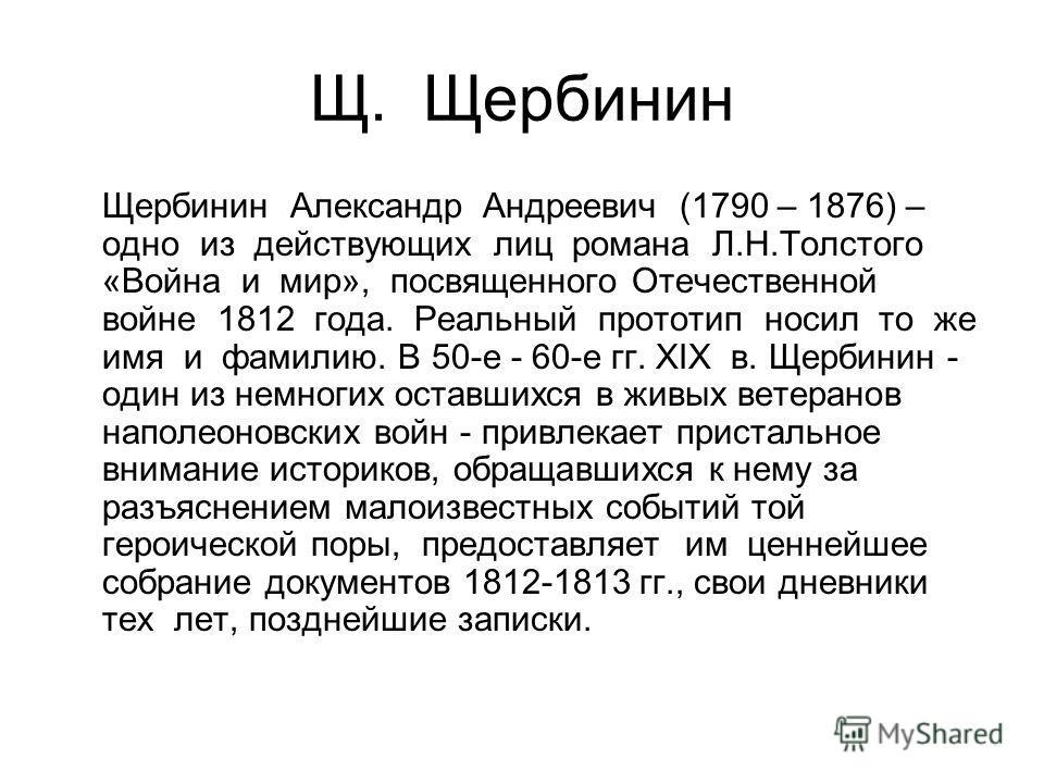 Щ. Щербинин Щербинин Александр Андреевич (1790 – 1876) – одно из действующих лиц романа Л.Н.Толстого «Война и мир», посвященного Отечественной войне 1812 года. Реальный прототип носил то же имя и фамилию. В 50-е - 60-е гг. XIX в. Щербинин - один из н